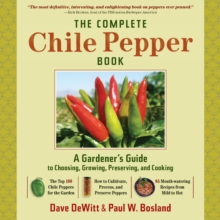 The Complete Chilli Pepper Book : A Gardener's Guide to Choosing, Growing, Preserving, and Cooking, Hardback Book