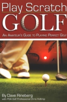 Play Scratch Golf : An Amateur's Guide to Playing Perfect Golf, Paperback / softback Book
