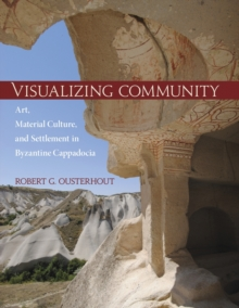 Visualizing Community - Art, Material Culture, and Settlement in Byzantine Cappadocia, Hardback Book