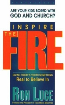 Inspire the Fire : Giving Today's Youth Something Real to Believe in, Paperback / softback Book