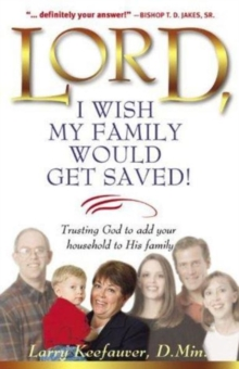 Lord, I Wish My Family Would Get Saved : Trusting God to Add Your Household to His Family, Paperback / softback Book