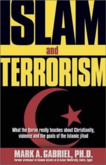 Islam and Terrorism : What the Quran Really Teaches About Christianity, Violence and the Goals of the Islamic Jihad, Paperback / softback Book