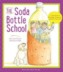 The Soda Bottle School : A True Story of Recycling, Teamwork, and One Crazy Idea, Paperback / softback Book