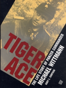 Tiger Ace : The Life Story of Panzer Commander Michael Wittmann, Hardback Book
