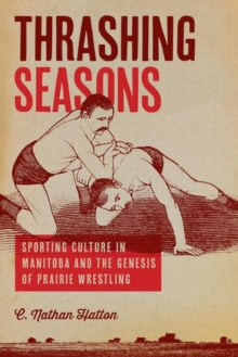 Thrashing Seasons : Sporting Culture in Manitoba and the Genesis of Prairie Wrestling, Paperback / softback Book