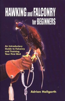 Hawking & Falconry for Beginners : An Introductory Guide to Falconry & Training Your First Bird, Paperback Book
