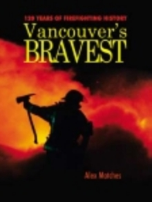 Vancouvers Bravest : 120 Years of Firefighting History, Paperback Book