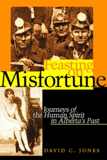 Feasting on Misfortune : Journeys of the Human Spirit in Alberta's Past, Paperback / softback Book