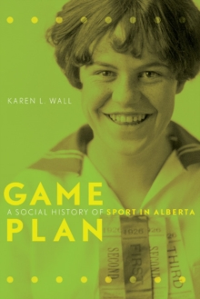 Game Plan : A Social History of Sport in Alberta, Paperback Book