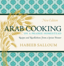 Arab Cooking on a Prairie Homestead : Recipes and Recollections from a Syrian Pioneer, Paperback / softback Book