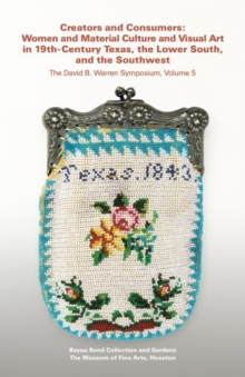 Creators and Consumers : Women and Material Culture and Visual Art in 19th-Century Texas, the Lower South, and the Southwest, Paperback / softback Book