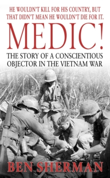 Medic! : The Story of a Conscientious Objector in the Vietnam War, Paperback / softback Book