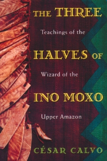 The Three Halves of Ino Moxo : Teachings of the Wizard of the Upper Amazon, Paperback / softback Book