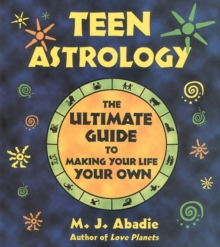 Teen Astrology : The Ultimate Guide to Making Your Life Your Own, Paperback / softback Book