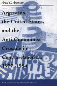 Argentina, the United States, and the Anti-Communist Crusade in Central America, 1977-1984, Paperback / softback Book