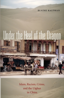 Under the Heel of the Dragon : Islam, Racism, Crime, and the Uighur in China, Paperback / softback Book