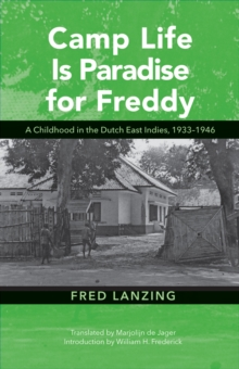 Camp Life Is Paradise for Freddy : A Childhood in the Dutch East Indies, 1933-1946, Hardback Book