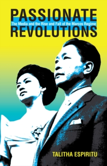 Passionate Revolutions : The Media and the Rise and Fall of the Marcos Regime, Hardback Book