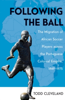 Following the Ball : The Migration of African Soccer Players across the Portuguese Colonial Empire, 1949-1975, Hardback Book
