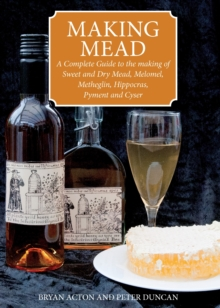 Making Mead : A Complete Guide to the Making of Sweet and Dry Mead, Melomel, Metheglin, Hippocras, Pyment and Cyser, Paperback Book