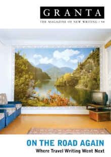 Granta 94 : On The Road Again - Where Travel Writing Went Next, Paperback / softback Book
