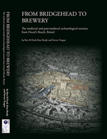 From Bridgehead to Brewery : The Medieval and Post-Medieval Archaeological Remains from Finzel's Reach, Bristol, Hardback Book