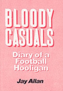Bloody Casuals : Diary of a Football Hooligan, Paperback Book