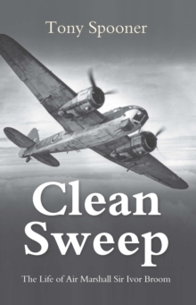 Clean Sweep : The Life of Air Marshal Sir Ivor Broom, Paperback Book