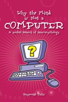 Why the Mind is Not a Computer : A Pocket Lexicon of Neuromythology, Paperback Book