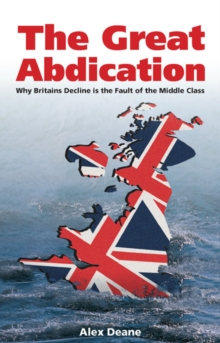 Great Abdication : Why Britain's Decline is the Fault of the Middle Class, Paperback Book