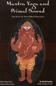 Mantra Yoga and the Primal Sound : Secrets of the Seed (bija) Mantras, Paperback / softback Book