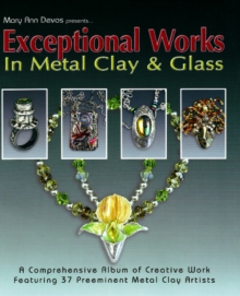 Exceptional Works in Metal, Clay & Glass : A Comprehensive Album of Creative Work Featuring 37 Preemient Metal Clay Artists, Paperback / softback Book