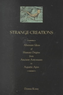 Strange Creations : Aberrant Ideas of Human Origin from Ancient Astronauts to Aquatic Apes, Paperback Book