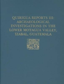 Quirigua Reports, Volume III : Archaeological Investigations in the Lower Motagua Valley, Izabal, Guatemala, Hardback Book