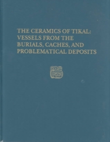 The Ceramics of Tikal-Vessels from the Burials, Caches and Problematical Deposits : Tikal Report 25A, Hardback Book