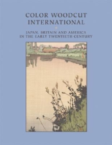 Color Woodcut International : Japan, Britain, and America in the Early Twentieth Century, Paperback Book