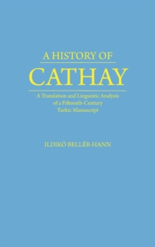 History of Cathay : A Translation and Linguistic Analysis of a Fifteenth-Century Turkic Manuscript, Hardback Book