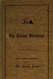 The Twelve Blessings : The Cosmic Concept as Given by the Master Jesus, Hardback Book