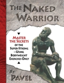 The Naked Warrior : Master the Secrets of the Super-Strong, Using Bodyweight Exercises Only, Paperback Book