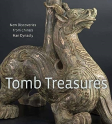 Tomb Treasures : New Discoveries from China's Han Dynasty, Hardback Book