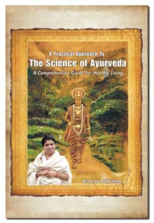 A Practical Approach to the Science of Ayurveda : A Comprehensive Guide for Healthy Living, Paperback Book
