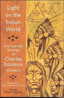 Light on the Indian World : The Essential Writings of Charles Eastman (Ohiyesa), Paperback Book