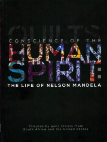 Conscience of the Human Spirit: The Life of Nelson Mandela : Tributes by Quilt Artists from South Africa and the United States, Paperback / softback Book