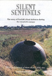 Silent Sentinels : The Story of Norfolk's Fixed Defences in the Twentieth Century, Paperback Book