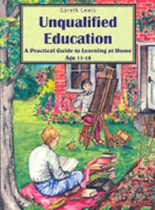 Unqualified Education : A Practical Guide to Learning at Home Age 11-18, Paperback Book
