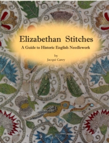 Elizabethan Stitches : A Guide to Historic English Needlework, Paperback Book
