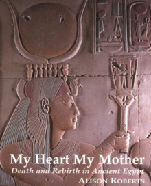 My Heart My Mother : Death and Rebirth in Ancient Egypt, Paperback / softback Book