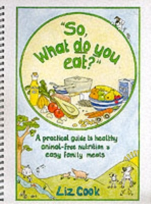 """So, What Do You Eat?"" : A Practical Guide to Healthy Animal-free Nutrition and Easy Family Meals, Spiral bound Book"