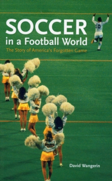 Soccer in a Football World : The Story of America's Forgotten Game, Paperback Book