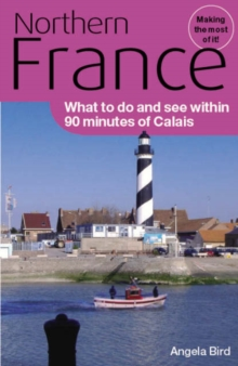 Northern France : What to Do and See within 90 Minutes of Calais, Paperback Book